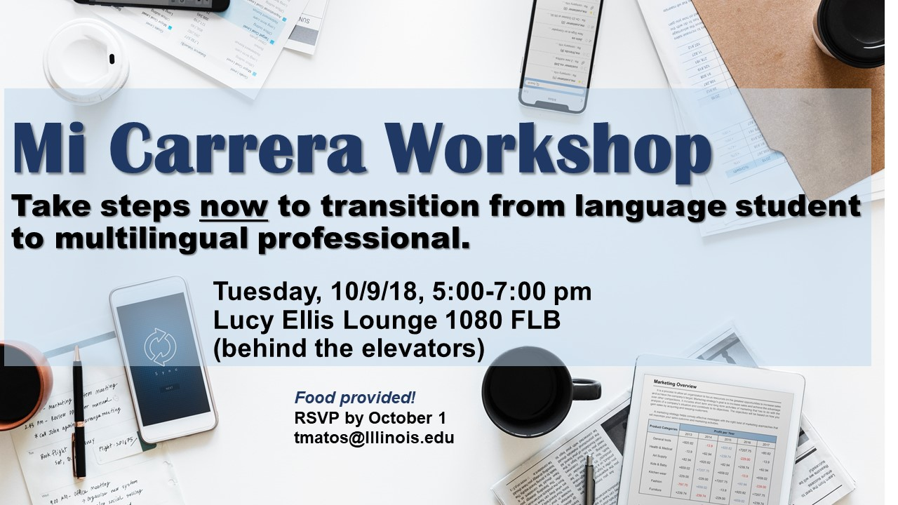 Mi Carrera Workshop. Take steps now to transition from language student to multilingual professional. Tuesday, October 9, 2018 from 5-7 pm in Lucy Ellis Lounge. Food provided. Please RSVP by October 1 to tmatos@illinois.edu.